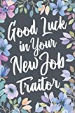Good Luck In Your New Job Traitor: Funny Joke Appreciation Gift Idea for a Job Promotion. Sarcastic Thank You Gag Notebook Journal & Sketch Diary Present.