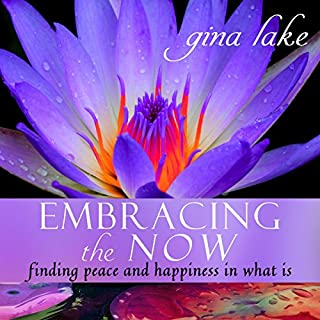 Embracing the Now     Finding Peace and Happiness in What Is              By:                                                                                                                                 Gina Lake                               Narrated by:                                                                                                                                 Toni Orans                      Length: 8 hrs and 27 mins     2 ratings     Overall 4.0