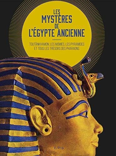 Les mystères de l'Égypte ancienne: TOUTÂNKHAMON, LES MOMIES, LES PYRAMIDES ET TOUS LES TRÉSORS DES PHARAONS