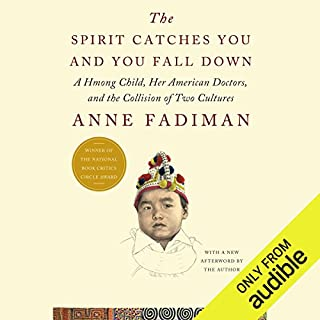 The Spirit Catches You and You Fall Down     A Hmong Child, Her American Doctors, and the Collision of Two Cultures              Written by:                                                                                                                                 Anne Fadiman                               Narrated by:                                                                                                                                 Pamela Xiong                      Length: 13 hrs and 37 mins     7 ratings     Overall 4.9