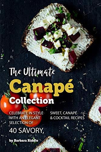 The Ultimate Canapé Collection: Celebrate in Style with an Elegant Selection of 40 Savory, Sweet, Canapé & Cocktail Recipes