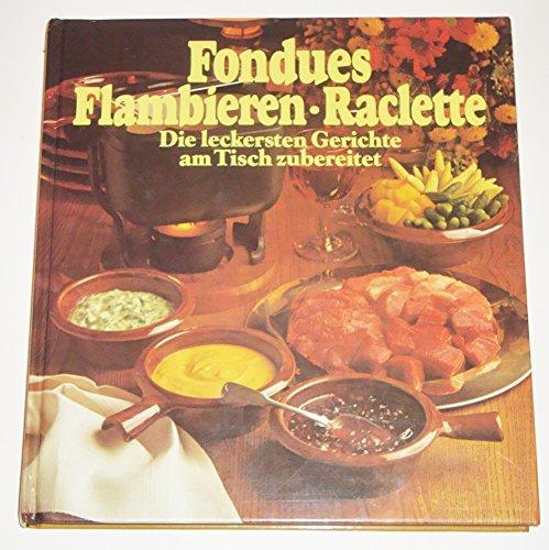 Fondues Flambieren - Raclette - Die leckersten Gerichte am Tisch zubereitet