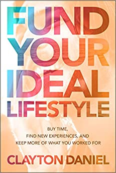 Fund Your Ideal Lifestyle: Buy time, Find new experiences, and Keep more of what you worked for by [Clayton Daniel]
