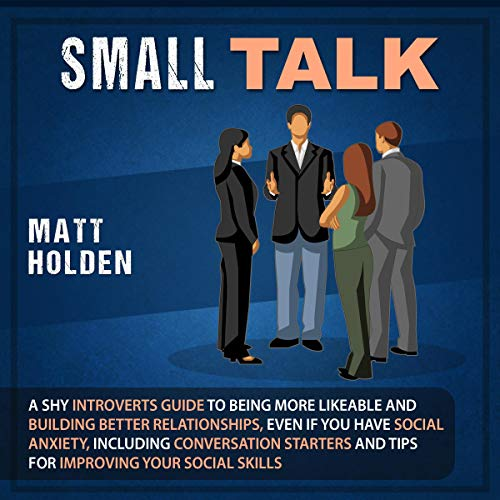 Small Talk: A Shy Introverts Guide to Being More Likeable and Building Better Relationships, Even If You Have Social Anxiety, Including Conversation Starters and Tips for Improving Your Social Skills
