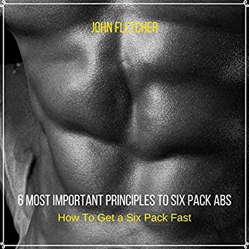 6 Most Important Principles to Six Pack Abs (How To Get a Six Pack Fast)