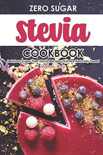 Zero Sugar Stevia Cookbook: Delicious Sugar-Free Stevia Recipes That Are Naturally Sweet