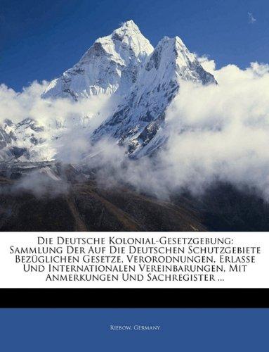 Die Deutsche Kolonial-Gesetzgebung: Sammlung Der Auf Die Deutschen Schutzgebiete Bezuglichen Gesetze