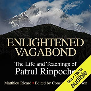 Enlightened Vagabond     The Life and Teachings of Patrul Rinpoche              By:                                                                                                                                 Matthieu Ricard - editor and translator,                                                                                        Constance Wilkinson - editor                               Narrated by:                                                                                                                                 Roger Clark                      Length: 7 hrs and 20 mins     112 ratings     Overall 4.7