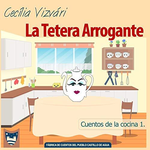 La Tetera Arrogante: 1 (Cuentos de la cocina)