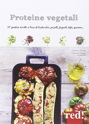Proteine vegetali. Gustose ricette a base di lenticchie, piselli, fagioli, tofu, quinoa.