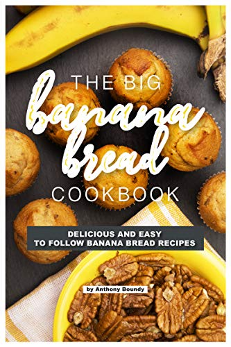 The Big Banana Bread Cookbook: Delicious and Easy to Follow Banana Bread Recipes