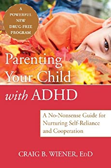 Parenting Your Child with ADHD: A No-Nonsense Guide for Nurturing Self-Reliance and Cooperation by [Craig Wiener]