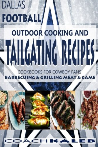 Cookbooks for Fans: Dallas Football Outdoor Cooking and Tailgating Recipes: Cookbooks for Cowboy FANS - Barbecuing & Grilling Meat & Game (Outdoor ... ~ American Football Recipes) (Volume 3)