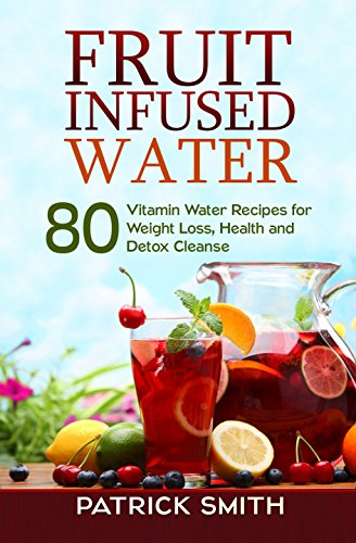 Fruit Infused Water - 80 Vitamin Water Recipes for Weight Loss, Health...
