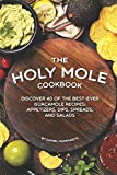 The Holy Mole Cookbook: Discover 40 of the Best-Ever Guacamole Recipes; Appetizers, Dips, ...