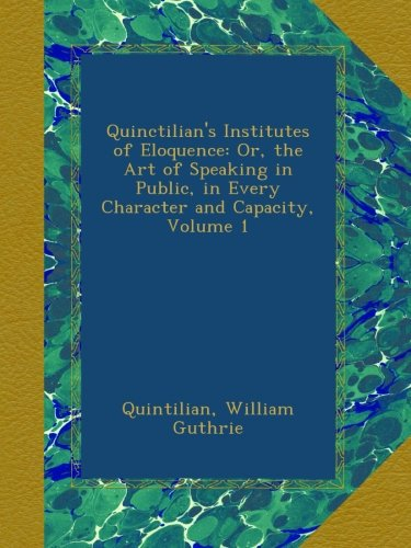 Quinctilian's Institutes of Eloquence: Or, the Art of Speaking in Public, in Every Character and Capacity, Volume 1
