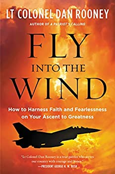 Fly Into the Wind  How to Harness Faith and Fearlessness on Your Ascent to Greatness