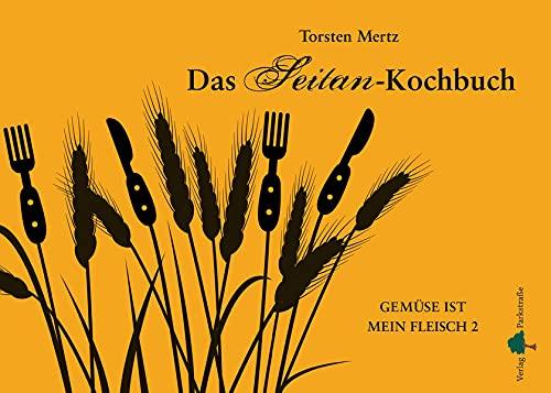 Das Seitan-Kochbuch: Gemüse ist mein Fleisch