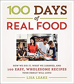 100 Days of Real Food: How We Did It, What We Learned, and 100 Easy, Wholesome Recipes Your Family Will Love (100 Days of Real Food series) by [Lisa Leake]