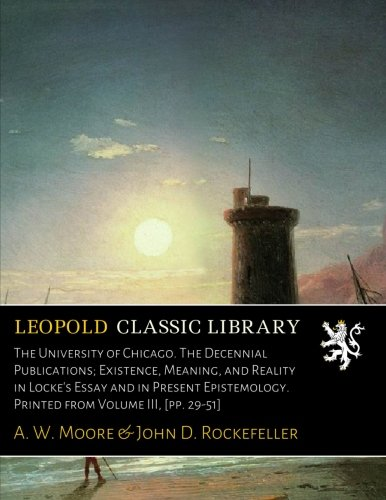 The University of Chicago. The Decennial Publications; Existence, Meaning, and Reality in Locke's Essay and in Present Epistemology. Printed from Volume III, [pp. 29-51]