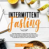 Intermittent Fasting: The Beginner's Guide Step by Step for Weight Loss and to Improve your Body Fast. How to Get Intermittent Fasting Lifestyle to Burn Fat Quickly with Autophagy.