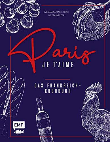 Paris – Je t'aime – Das Frankreich-Kochbuch: 100 authentische Rezepte von Coq au vin bis Crêpe suzette: Das Reisekochbuch für alle Paris-Fans