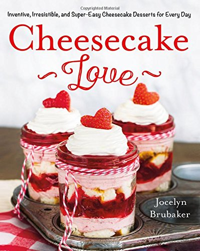 Cheesecake Love: Inventive, Irresistible, and Super-Easy