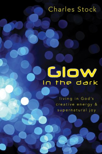 Glow in the Dark: Living in God's Creative Energy and Supernatural Joy (English Edition)