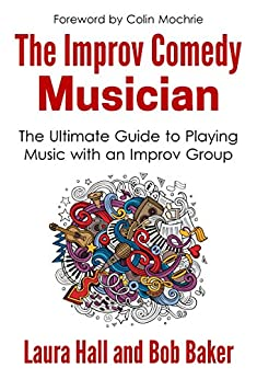 The Improv Comedy Musician: The Ultimate Guide to Playing Music with an Improv Group by [Laura Hall, Bob Baker]