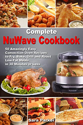 Complete NuWave Cookbook: 50 Amazingly Easy Convection Oven Recipes to Fry, Bake, Grill and Roast Low-Fat Meals in 30 Minutes or Less