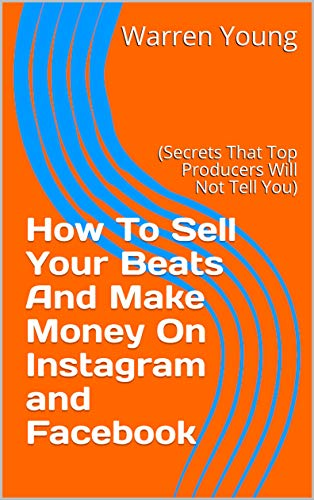 How To Sell Your Beats And Make Money On Instagram and Facebook: (Secrets That Top Producers Will Not Tell You) (English Edition)