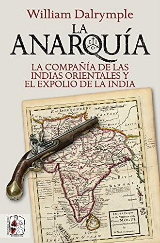 La anarquía: La Compañía de las Indias Orientales y el expolio de la India (Historia Moderna) (Spanish Edition)