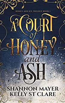 A Court of Honey and Ash (The Honey and Ice Series Book 1) by [Shannon Mayer, Kelly St. Clare]