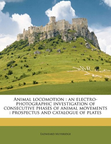 Animal Locomotion: An Electro-Photographic Investigation of Consecutive Phases of Animal Movements: Prospectus and Catalogue of Platesの詳細を見る