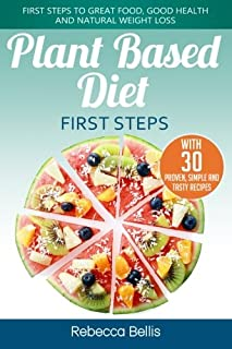 Plant Based Diet First Steps: First Steps to Great Food, Good Health and Natural Weight Loss; With 30 Proven, Simple and T...