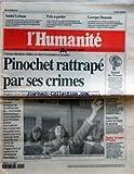 HUMANITE (L') [No 16851] du 19/10/1998 - PINOCHET RATTRAPE PAR SES CRIMES PAR DEROUBAIX TOULON - LE MAIRE FN BATTU - J.M. LE CHEVALLIER ROBERT HUE CONTRE LES FONDS DE PENSION LES LYCEENS ONT LA COTE GEORGES DOUSSIN - PRESIDENT DE L'ARAC ET LA GUERRE D'ALGERIE PRET-A-PORTER - CHANEL - GAULTIER - LACROIX ET LES AUTRES ANDRE LEBEAU PRESIDENT DE LA SOCIETE METEOROLOGIQUE DE FRANCE
