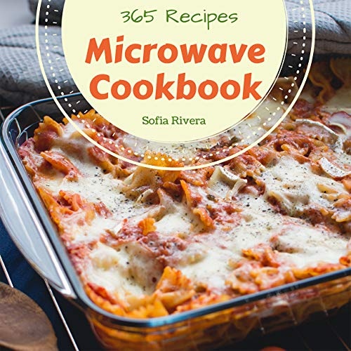 Microwave Cookbook 365: Enjoy 365 Days With Amazing Microwave Recipes In Your Own Microwave Cookbook! (Convection Microwave Oven Cookbook, Microwave Pressure Cooker Cookbook ) [Book 1]