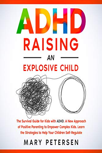 ADHD Raising an Explosive Child: The Survival Guide for Kids with ADHD. A New Approach of Positive Parenting to Empower Complex Kids. Learn the Strategies to Help Your Children Self-Regulate