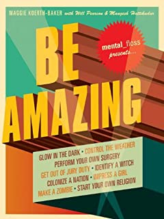 Mental Floss Presents Be Amazing: Glow in the Dark, Control the Weather, Perform Your Own Surgery, Get Out of Jury Duty, Identify a Witch, Colonize a Nation, ... Make a Zombie, Start Your Own Religion