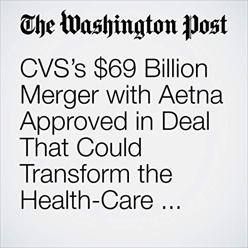 CVS's $69 Billion Merger with Aetna Approved in Deal That Could Transform the Health-Care Industry audiobook cover art