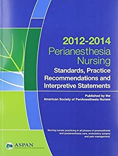 Perianesthesia Nursing Standards, Practice Recommendations and Interpretive Statements 2012-2014 (Aspan, Standards of Perianesthesia Nursing Practice) (2012-11-03)