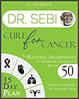 Dr. Sebi Cure for Cancer: 7-Natural Ingredients to Increase Longevity After 50 - 15-Day Plan for Toxins & Mucus to Reduce the Risk of Getting Sick (Dr. Sebi Remedies Book)