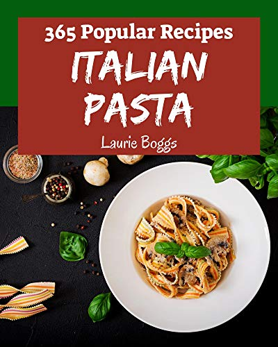365 Popular Italian Pasta Recipes: Make Cooking at Home Easier with Italian Pasta Cookbook! (English Edition)