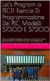 Let's Program a PLC!!! Esercizi Di Programmazione Dei PLC Modelli S7300 E S7200: Testo sui PLC di modelli precedenti, Prequel ai testi di esercizi PLC, ... le nuove edizioni 2020 (Italian Edition)