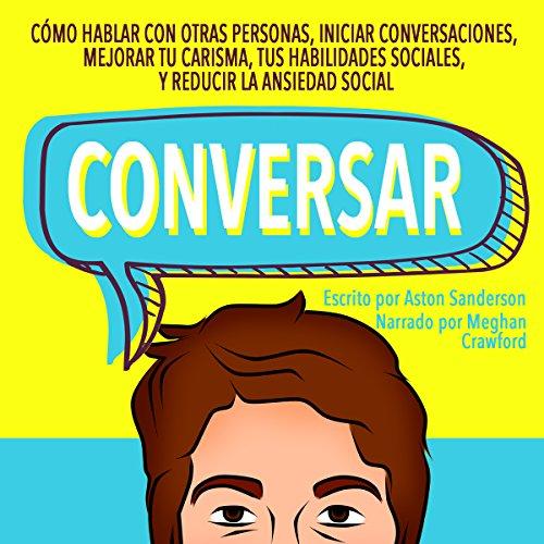 Conversar [Small Talk]: Cómo Hablar con Otras Personas, Mejorar tu Carisma, Habilidades Sociales, Iniciar Conversaciones y Reducir la Ansiedad Social