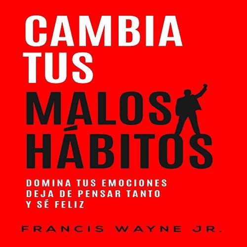 Cambia tus malos hábitos [Change Your Bad Habits] Audiobook By Francis Wayne Jr. cover art