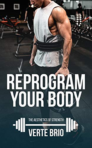Reprogram Your Body: A Beginner's Guide to Looking Good and Lifting Heavy (The Aesthetics of Strength Book 1)