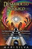Desarrollo psíquico: La guía esencial para la telepatía, la adivinación, la proyección astral, la mediumnidad, la clarividencia, la curación y la magia psíquica
