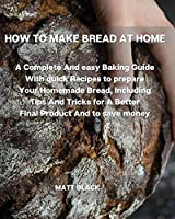 How to Make Bread at Home: A Complete and Easy Baking Guide with Quick Recipes to Prepare Your Homemade Bread, Including Tips and Tricks for a Better Final Product and to Save Money