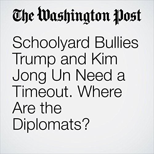 Schoolyard Bullies Trump and Kim Jong Un Need a Timeout. Where Are the Diplomats? audiobook cover art